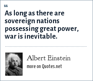Albert Einstein: As long as there are sovereign nations possessing great power, war is inevitable.