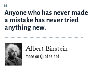 Albert Einstein: Anyone who has never made a mistake has never tried anything new.