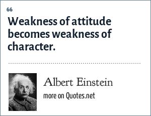 Albert Einstein: Weakness of attitude becomes weakness of character.