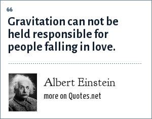 Albert Einstein: Gravitation can not be held responsible for people falling in love.