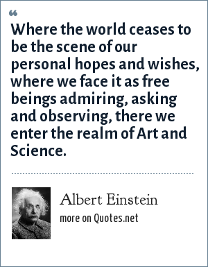 Albert Einstein: Where the world ceases to be the scene of our personal hopes and wishes, where we face it as free beings admiring, asking and observing, there we enter the realm of Art and Science.