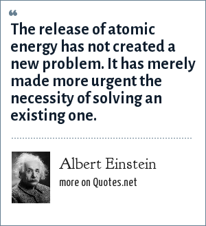 Albert Einstein: The release of atomic energy has not created a new problem. It has merely made more urgent the necessity of solving an existing one.
