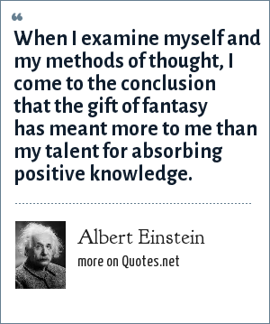 Albert Einstein: When I examine myself and my methods of thought, I come to the conclusion that the gift of fantasy has meant more to me than my talent for absorbing positive knowledge.