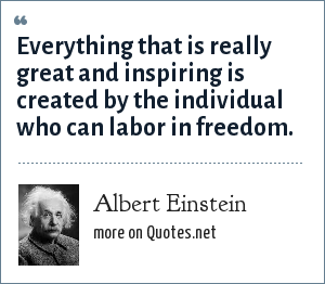 Albert Einstein: Everything that is really great and inspiring is created by the individual who can labor in freedom.