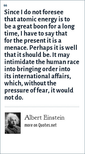 Albert Einstein: Since I do not foresee that atomic energy is to be a great boon for a long time, I have to say that for the present it is a menace. Perhaps it is well that it should be. It may intimidate the human race into bringing order into its international affairs, which, without the pressure of fear, it would not do.