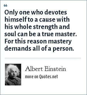 Albert Einstein: Only one who devotes himself to a cause with his whole strength and soul can be a true master. For this reason mastery demands all of a person.