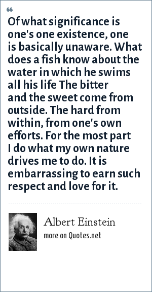 Albert Einstein: Of what significance is one's one existence, one is basically unaware. What does a fish know about the water in which he swims all his life The bitter and the sweet come from outside. The hard from within, from one's own efforts. For the most part I do what my own nature drives me to do. It is embarrassing to earn such respect and love for it.