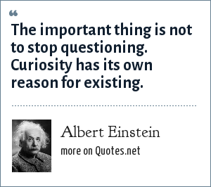 Albert Einstein: The important thing is not to stop questioning. Curiosity has its own reason for existing.