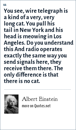 Albert Einstein: You see, wire telegraph is a kind of a very, very long cat. You pull his tail in New York and his head is meowing in Los Angeles. Do you understand this And radio operates exactly the same way you send signals here, they receive them there. The only difference is that there is no cat.