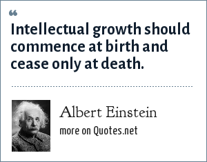 Albert Einstein: Intellectual growth should commence at birth and cease only at death.
