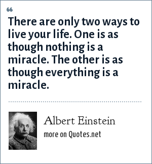 Albert Einstein: There are only two ways to live your life. One is as though nothing is a miracle. The other is as though everything is a miracle.