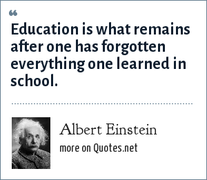 Albert Einstein: Education is what remains after one has forgotten everything one learned in school.