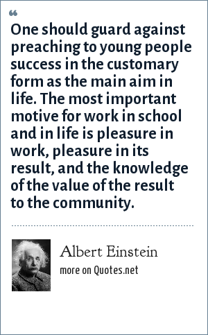 Albert Einstein: One should guard against preaching to young people success in the customary form as the main aim in life. The most important motive for work in school and in life is pleasure in work, pleasure in its result, and the knowledge of the value of the result to the community.