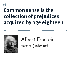Albert Einstein: Common sense is the collection of prejudices acquired by age eighteen.