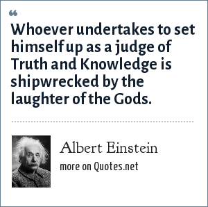 Albert Einstein: Whoever undertakes to set himself up as a judge of Truth and Knowledge is shipwrecked by the laughter of the Gods.