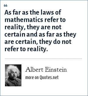 Albert Einstein: As far as the laws of mathematics refer to reality, they are not certain and as far as they are certain, they do not refer to reality.