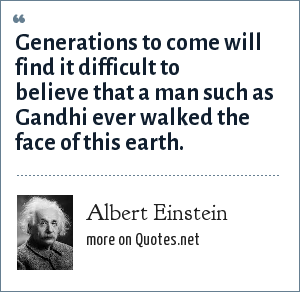 Albert Einstein: Generations to come will find it difficult to believe that a man such as Gandhi ever walked the face of this earth.