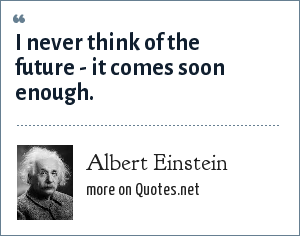 Albert Einstein: I never think of the future - it comes soon enough.