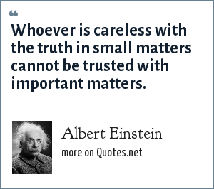 Albert Einstein: Whoever is careless with the truth in small matters cannot be trusted with important matters.