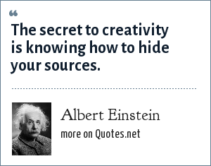 Albert Einstein: The secret to creativity is knowing how to hide your sources.