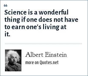 Albert Einstein: Science is a wonderful thing if one does not have to earn one's living at it.
