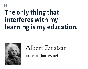 Albert Einstein: The only thing that interferes with my learning is my education.