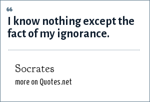Socrates: I know nothing except the fact of my ignorance.