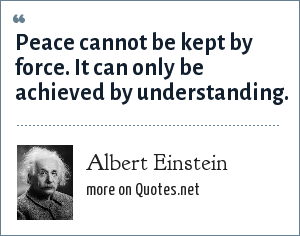 Albert Einstein: Peace cannot be kept by force. It can only be achieved by understanding.