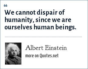 Albert Einstein: We cannot dispair of humanity, since we are ourselves human beings.