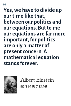 Albert Einstein: Yes, we have to divide up our time like that, between our politics and our equations. But to me our equations are far more important, for politics are only a matter of present concern. A mathematical equation stands forever.