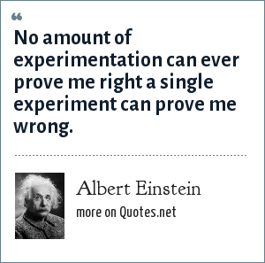 Albert Einstein: No amount of experimentation can ever prove me right a single experiment can prove me wrong.
