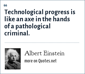 Albert Einstein: Technological progress is like an axe in the hands of a pathological criminal.