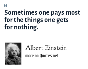 Albert Einstein: Sometimes one pays most for the things one gets for nothing.