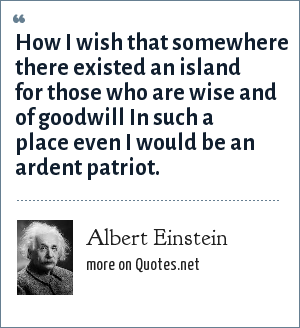 Albert Einstein: How I wish that somewhere there existed an island for those who are wise and of goodwill In such a place even I would be an ardent patriot.