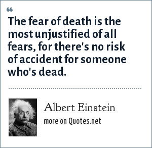 Albert Einstein: The fear of death is the most unjustified of all fears, for there's no risk of accident for someone who's dead.