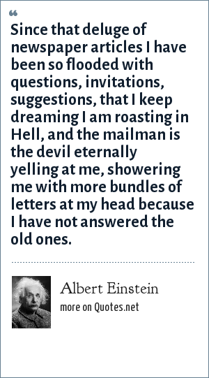 Albert Einstein: Since that deluge of newspaper articles I have been so flooded with questions, invitations, suggestions, that I keep dreaming I am roasting in Hell, and the mailman is the devil eternally yelling at me, showering me with more bundles of letters at my head because I have not answered the old ones.
