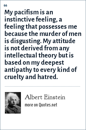 Albert Einstein: My pacifism is an instinctive feeling, a feeling that possesses me because the murder of men is disgusting. My attitude is not derived from any intellectual theory but is based on my deepest antipathy to every kind of cruelty and hatred.