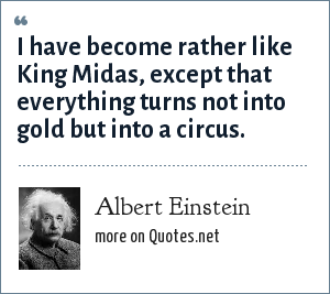 Albert Einstein: I have become rather like King Midas, except that everything turns not into gold but into a circus.