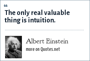 Albert Einstein: The only real valuable thing is intuition.