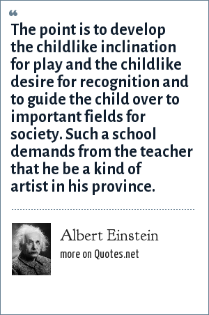 Albert Einstein: The point is to develop the childlike inclination for play and the childlike desire for recognition and to guide the child over to important fields for society. Such a school demands from the teacher that he be a kind of artist in his province.