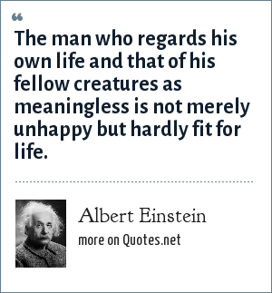 Albert Einstein: The man who regards his own life and that of his fellow creatures as meaningless is not merely unhappy but hardly fit for life.