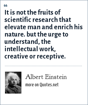 Albert Einstein: It is not the fruits of scientific research that elevate man and enrich his nature. but the urge to understand, the intellectual work, creative or receptive.