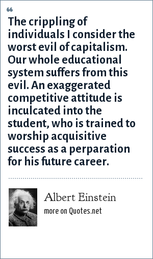 Albert Einstein: The crippling of individuals I consider the worst evil of capitalism. Our whole educational system suffers from this evil. An exaggerated competitive attitude is inculcated into the student, who is trained to worship acquisitive success as a perparation for his future career.