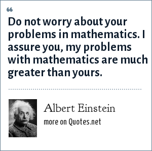 Albert Einstein: Do not worry about your problems in mathematics. I assure you, my problems with mathematics are much greater than yours.