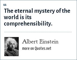Albert Einstein: The eternal mystery of the world is its comprehensibility.