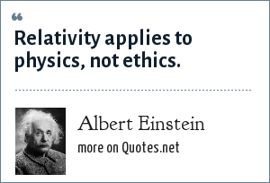 Albert Einstein: Relativity applies to physics, not ethics.