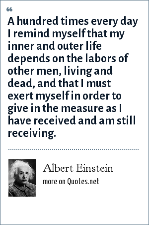 Albert Einstein: A hundred times every day I remind myself that my inner and outer life depends on the labors of other men, living and dead, and that I must exert myself in order to give in the measure as I have received and am still receiving.