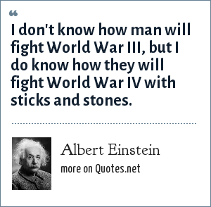 Albert Einstein: I don't know how man will fight World War III, but I do know how they will fight World War IV with sticks and stones.
