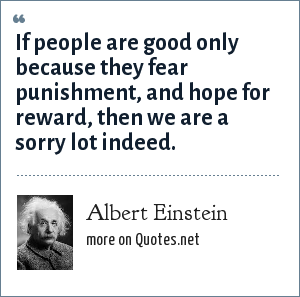 Albert Einstein: If people are good only because they fear punishment, and hope for reward, then we are a sorry lot indeed.