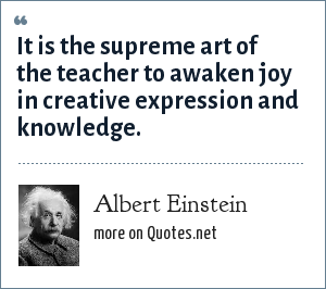 Albert Einstein: It is the supreme art of the teacher to awaken joy in creative expression and knowledge.